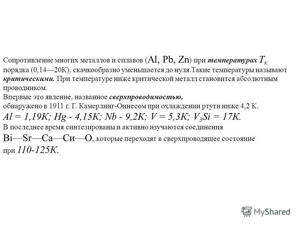 Сопротивление многих металлов и сплавов ( Al, Pb, Zn ) при температурах Т к порядка (0,1420К), скачкообразно уменьшается до нуля.Такие температуры называют критическими. При температуре ниже критической металл становится абсолютным проводником. Вперв