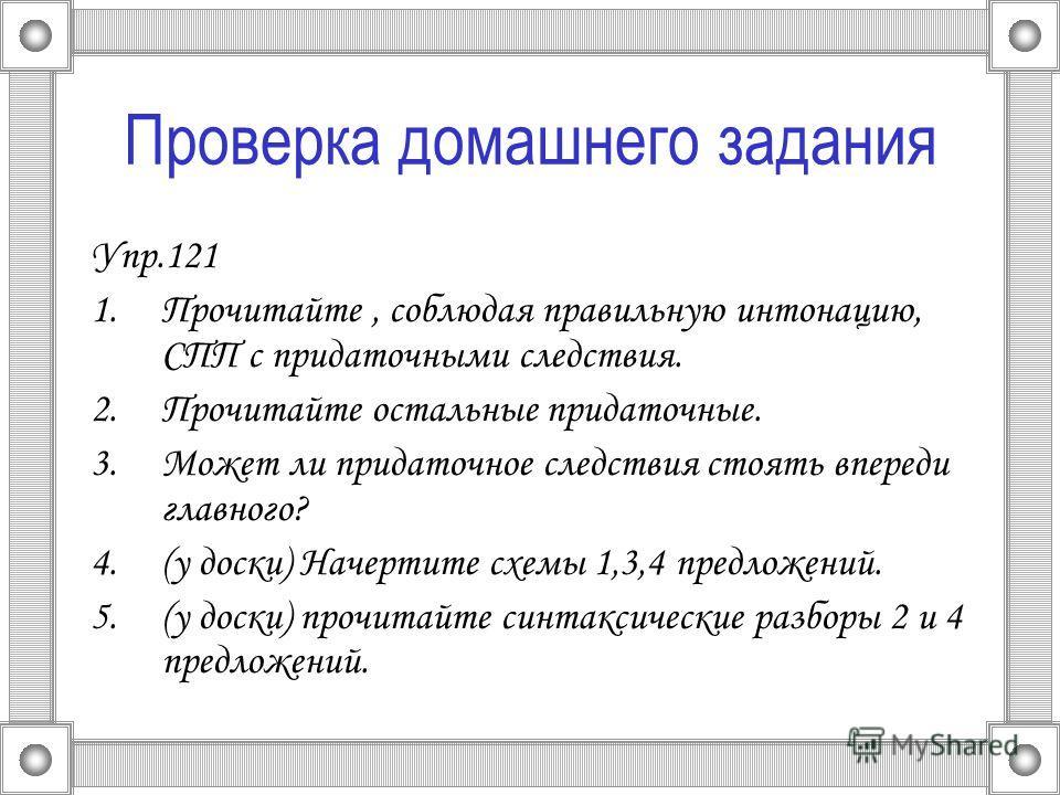 Проверка домашнего задания Упр.121 1.Прочитайте, соблюдая правильную интонацию, СПП с придаточными следствия. 2.Прочитайте остальные придаточные. 3.Может ли придаточное следствия стоять впереди главного? 4.(у доски) Начертите схемы 1,3,4 предложений.