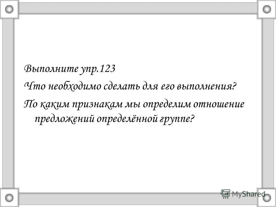 Выполните упр.123 Что необходимо сделать для его выполнения? По каким признакам мы определим отношение предложений определённой группе?