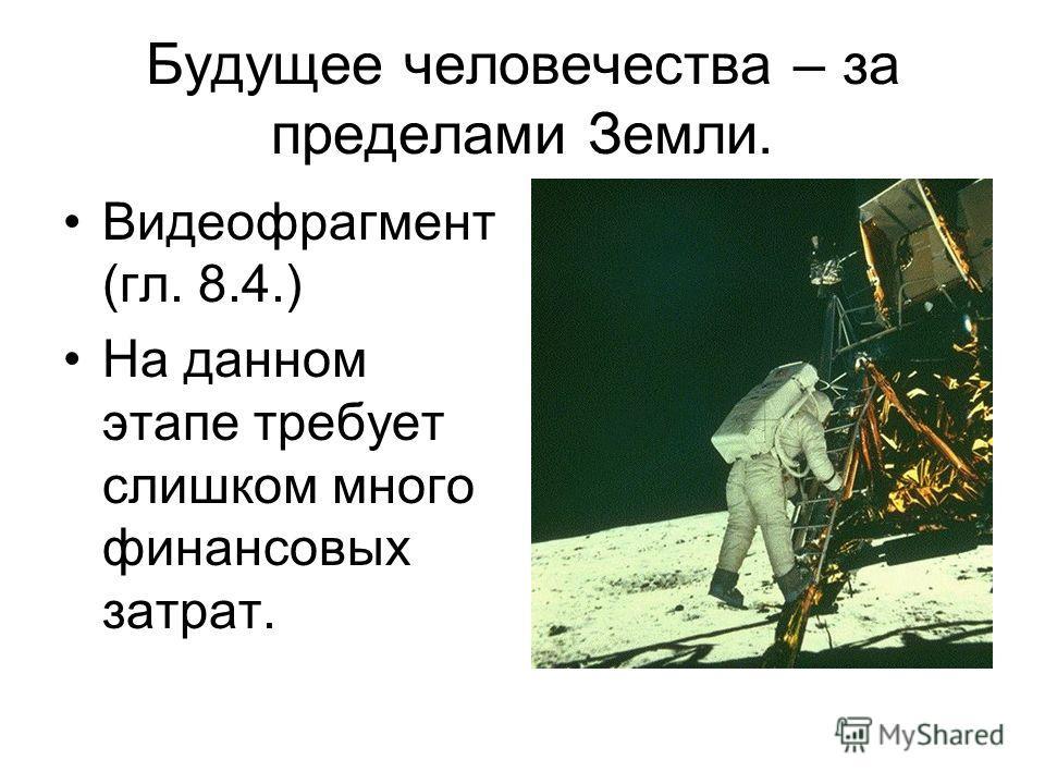 Будущее человечества – за пределами Земли. Видеофрагмент (гл. 8.4.) На данном этапе требует слишком много финансовых затрат.