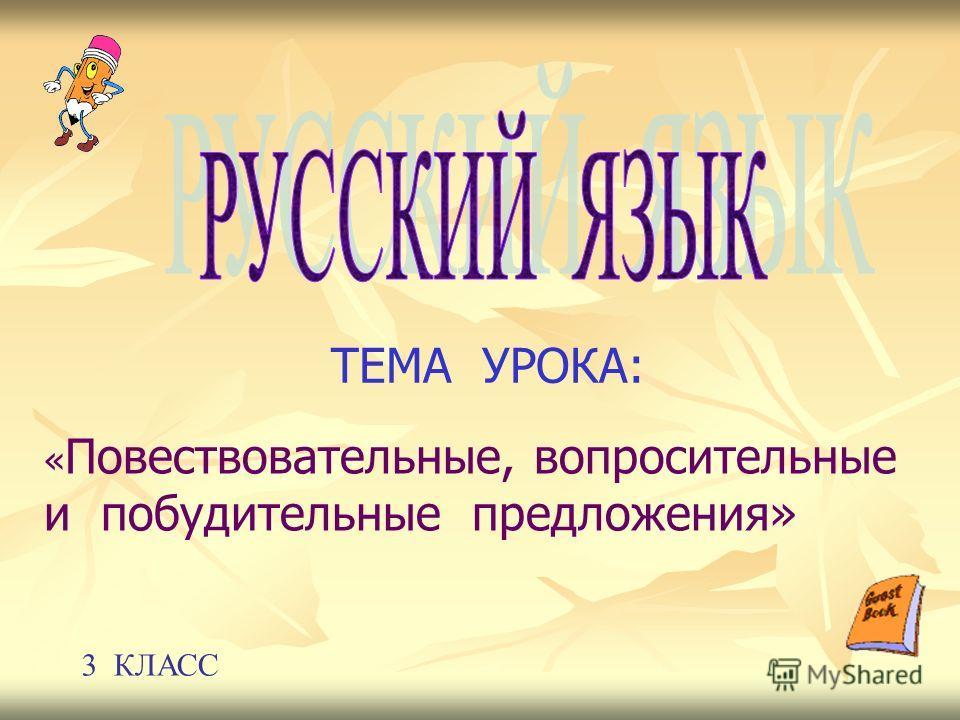 ТЕМА УРОКА: « Повествовательные, вопросительные и побудительные предложения» 3 КЛАСС