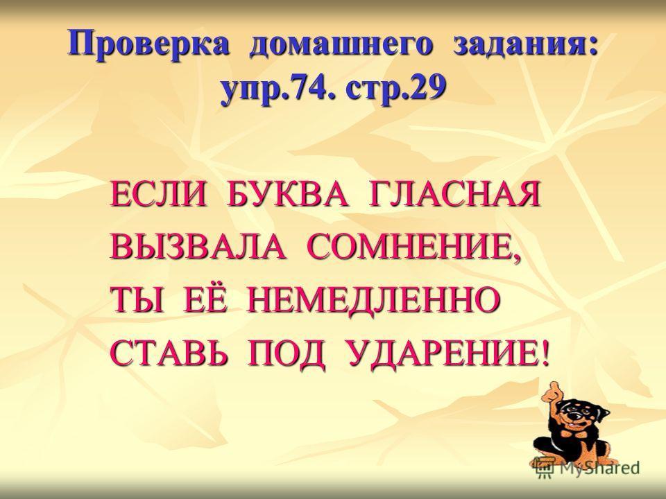 Проверка домашнего задания: упр.74. стр.29 ЕСЛИ БУКВА ГЛАСНАЯ ВЫЗВАЛА СОМНЕНИЕ, ТЫ ЕЁ НЕМЕДЛЕННО СТАВЬ ПОД УДАРЕНИЕ!