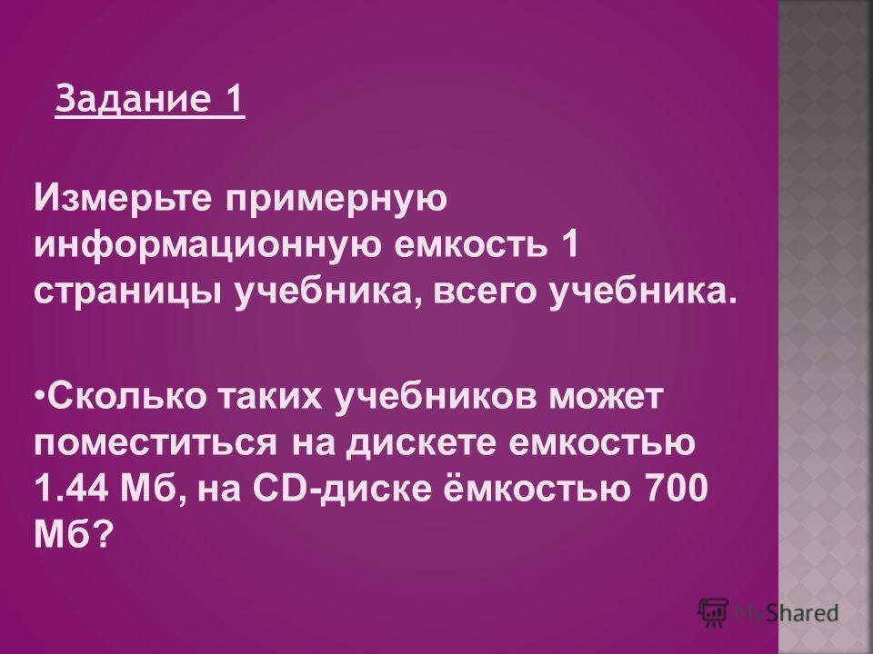 Задание 1 Измерьте примерную информационную емкость 1 страницы учебника, всего учебника. Сколько таких учебников может поместиться на дискете емкостью 1.44 Мб, на CD-диске ёмкостью 700 Мб?