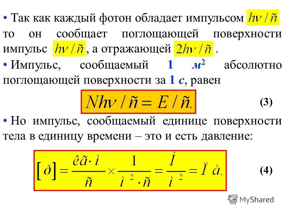 Так как каждый фотон обладает импульсом, то он сообщает поглощающей поверхности импульс, а отражающей. Импульс, сообщаемый 1 м 2 абсолютно поглощающей поверхности за 1 с, равен Но импульс, сообщаемый единице поверхности тела в единицу времени – это и