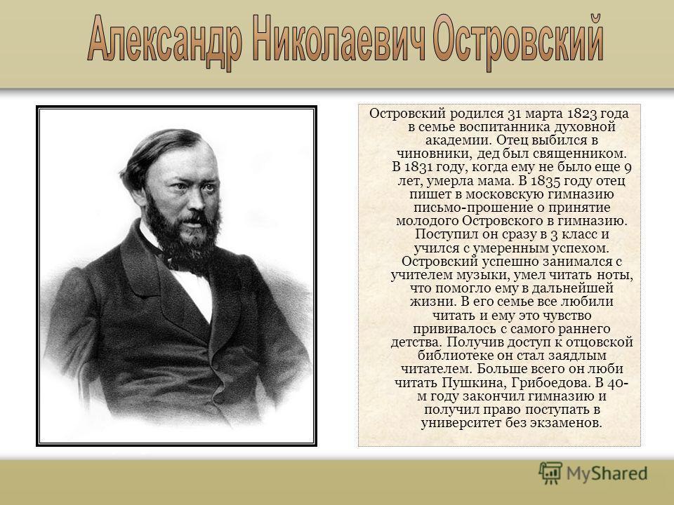 Островский родился 31 марта 1823 года в семье воспитанника духовной академии. Отец выбился в чиновники, дед был священником. В 1831 году, когда ему не было еще 9 лет, умерла мама. В 1835 году отец пишет в московскую гимназию письмо-прошение о приняти