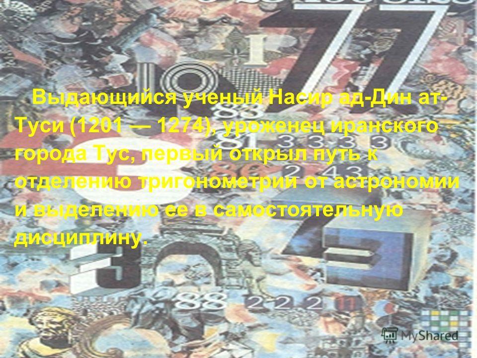 Выдающийся ученый Насир ад-Дин ат- Туси (1201 1274), уроженец иранского города Тус, первый открыл путь к отделению тригонометрии от астрономии и выделению ее в самостоятельную дисциплину.