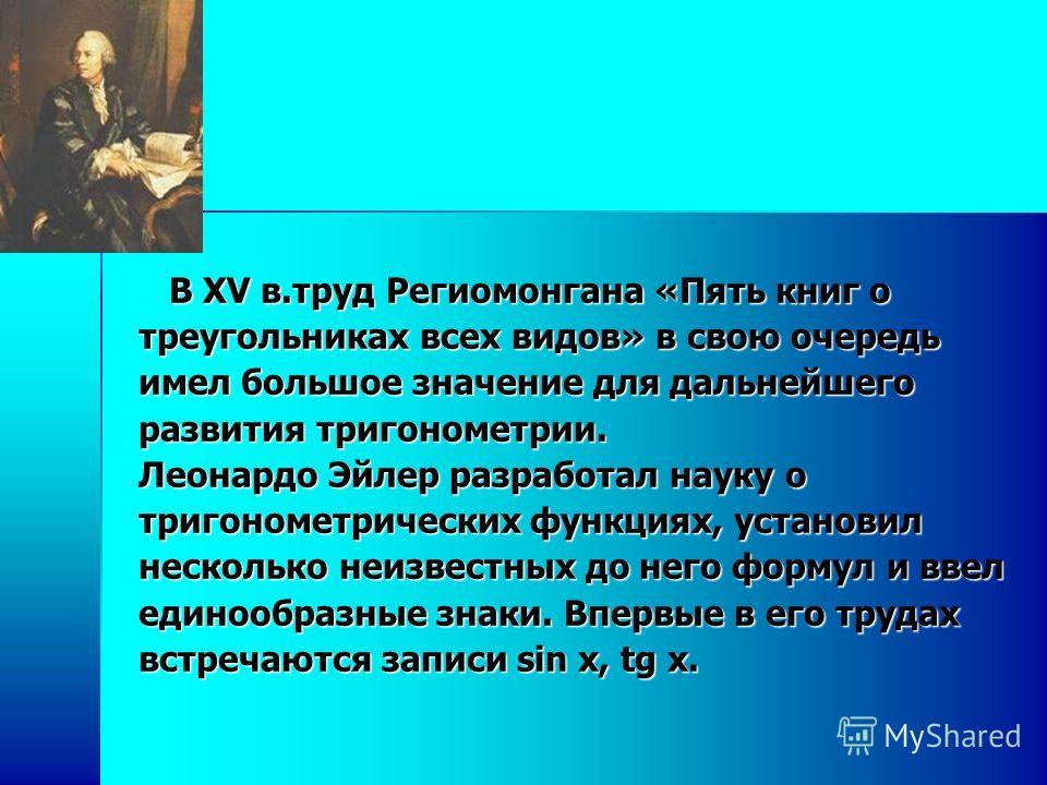 В XV в.труд Региомонгана «Пять книг о В XV в.труд Региомонгана «Пять книг о треугольниках всех видов» в свою очередь имел большое значение для дальнейшего развития тригонометрии. Леонардо Эйлер разработал науку о тригонометрических функциях, установи