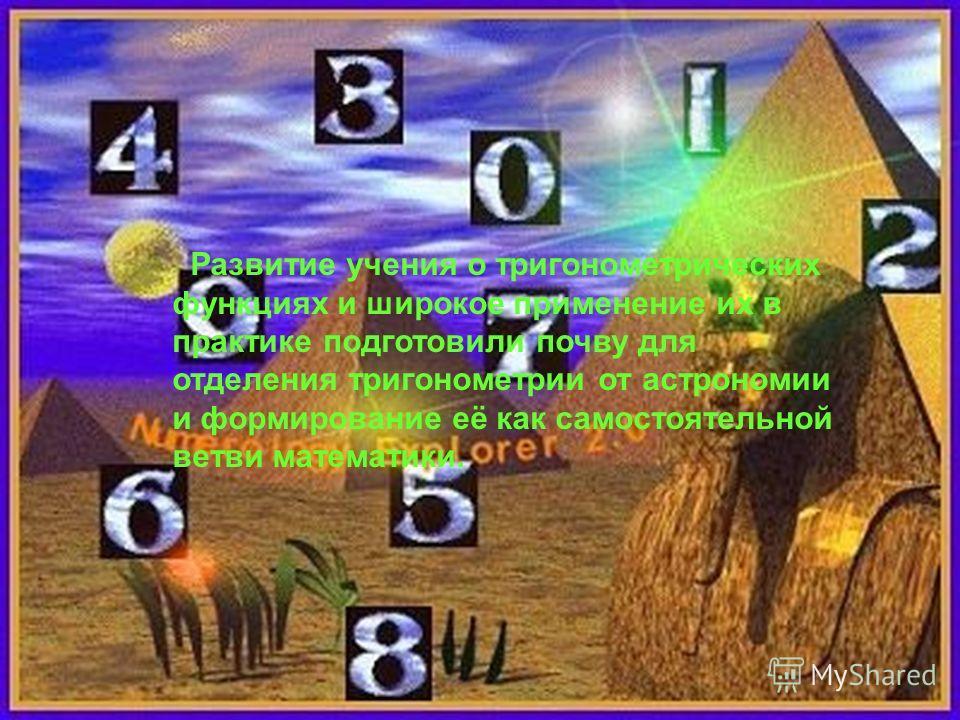 Развитие учения о тригонометрических функциях и широкое применение их в практике подготовили почву для отделения тригонометрии от астрономии и формирование её как самостоятельной ветви математики.