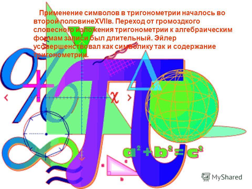 Применение символов в тригонометрии началось во второй половинеXVIIв. Переход от громоздкого словесного изложения тригонометрии к алгебраическим формам записи был длительный. Эйлер усовершенствовал как символику так и содержание тригонометрии.