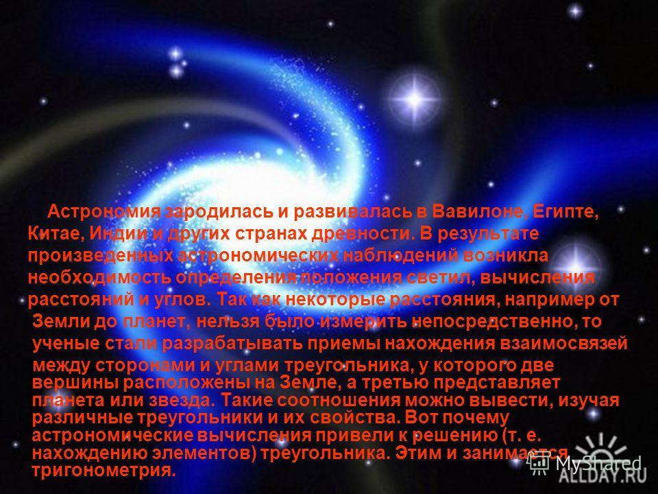 Астрономия зародилась и развивалась в Вавилоне, Египте, Китае, Индии и других странах древности. В результате произведенных астрономических наблюдений возникла необходимость определения положения светил, вычисления расстояний и углов. Так как некотор