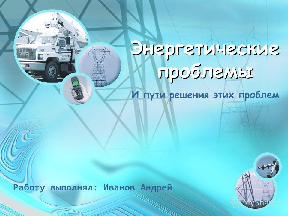 Энергетические проблемы И пути решения этих проблем Работу выполнял: Иванов Андрей