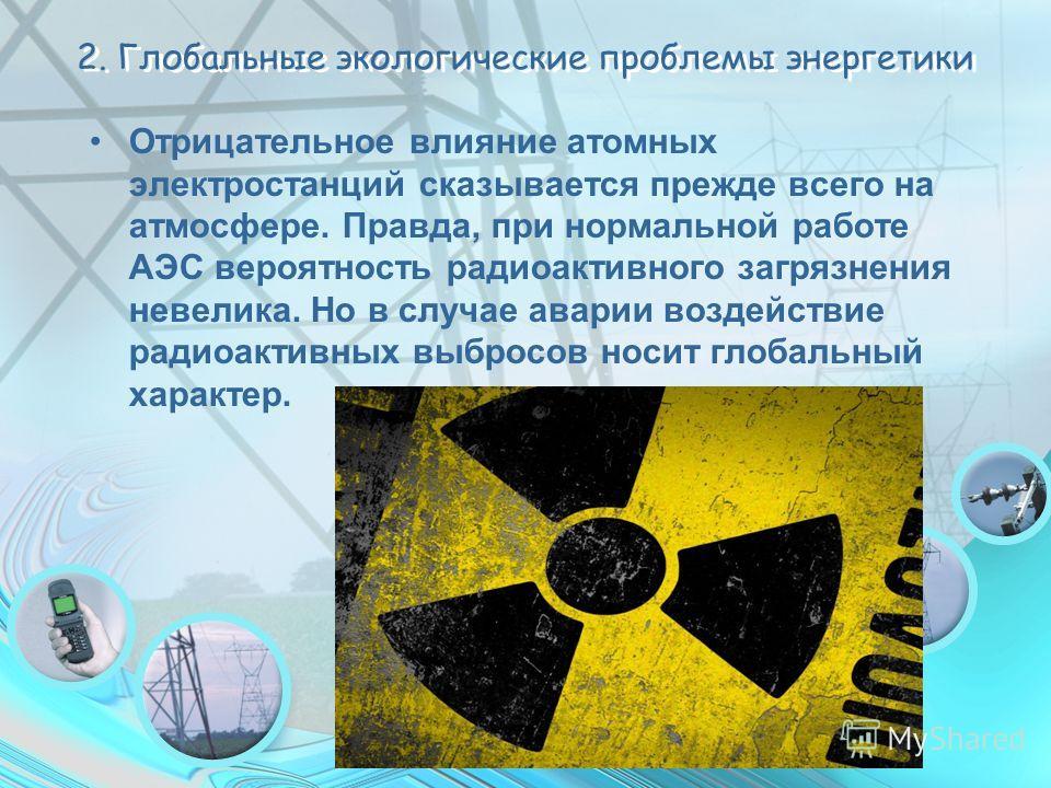 2. Глобальные экологические проблемы энергетики Отрицательное влияние атомных электростанций сказывается прежде всего на атмосфере. Правда, при нормальной работе АЭС вероятность радиоактивного загрязнения невелика. Но в случае аварии воздействие ради