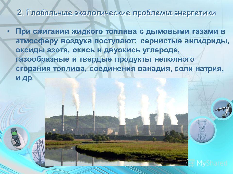 2. Глобальные экологические проблемы энергетики При сжигании жидкого топлива с дымовыми газами в атмосферу воздуха поступают: сернистые ангидриды, оксиды азота, окись и двуокись углерода, газообразные и твердые продукты неполного сгорания топлива, со