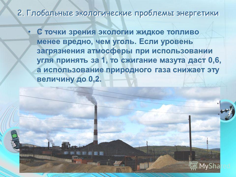 2. Глобальные экологические проблемы энергетики С точки зрения экологии жидкое топливо менее вредно, чем уголь. Если уровень загрязнения атмосферы при использовании угля принять за 1, то сжигание мазута даст 0,6, а использование природного газа снижа
