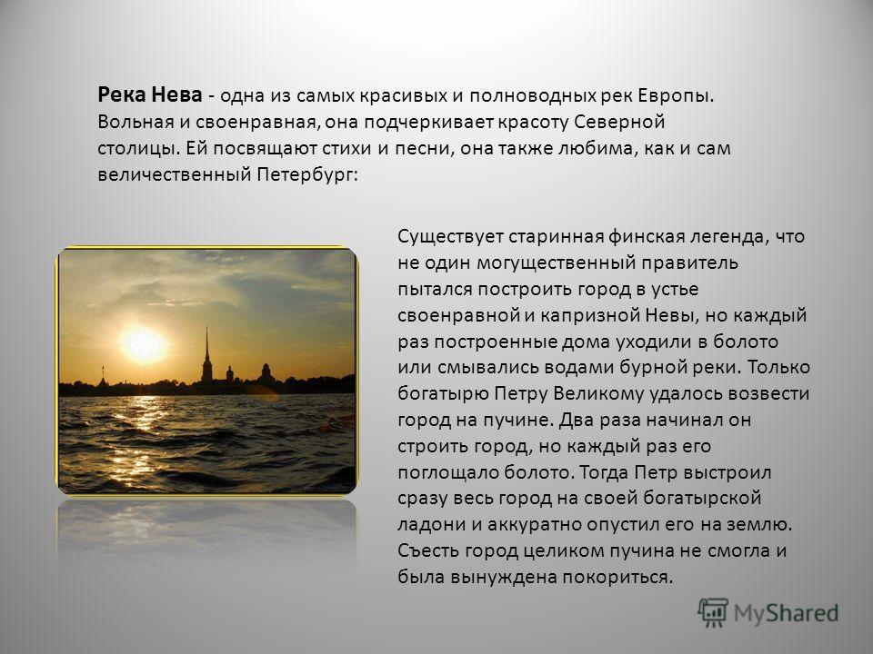 Река Нева - одна из самых красивых и полноводных рек Европы. Вольная и своенравная, она подчеркивает красоту Северной столицы. Ей посвящают стихи и песни, она также любима, как и сам величественный Петербург: Существует старинная финская легенда, что