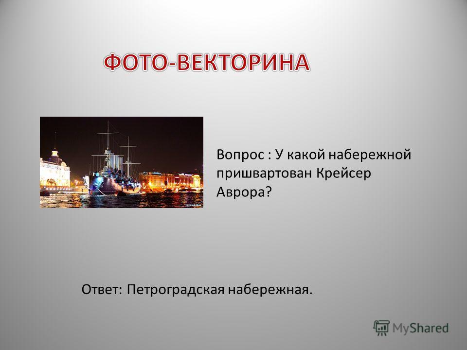 Вопрос : У какой набережной пришвартован Крейсер Аврора? Ответ: Петроградская набережная.