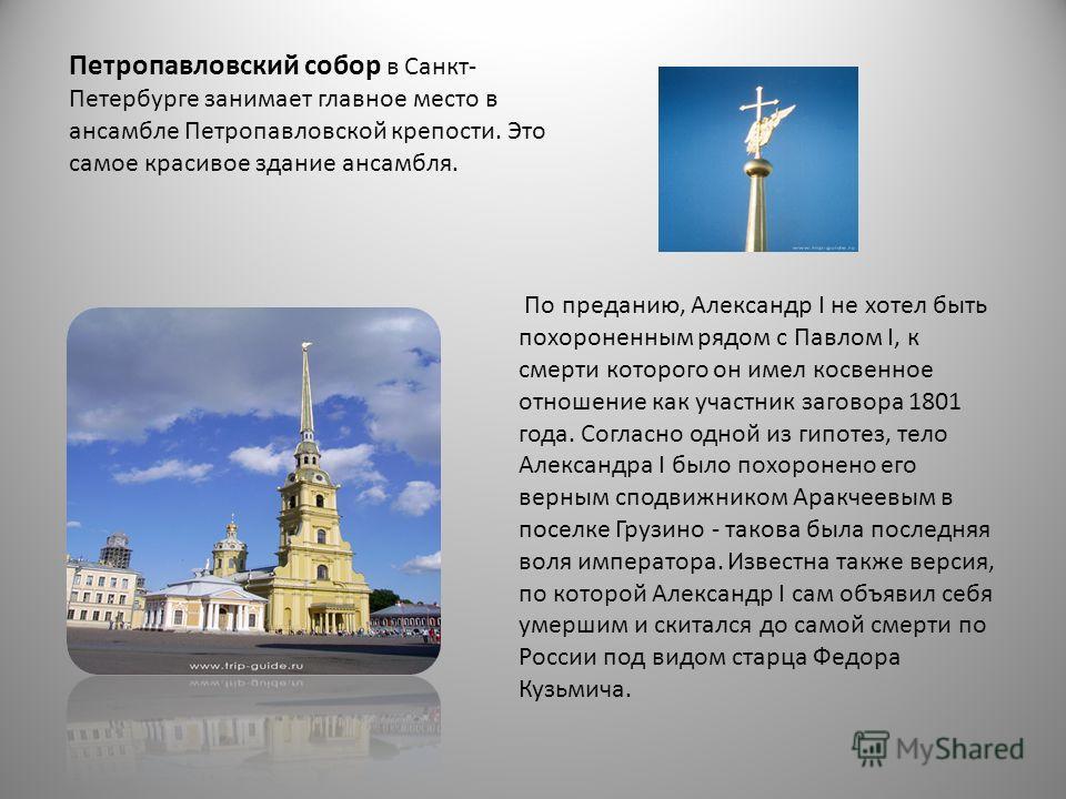 Петропавловский собор в Санкт- Петербурге занимает главное место в ансамбле Петропавловской крепости. Это самое красивое здание ансамбля. По преданию, Александр I не хотел быть похороненным рядом с Павлом I, к смерти которого он имел косвенное отноше