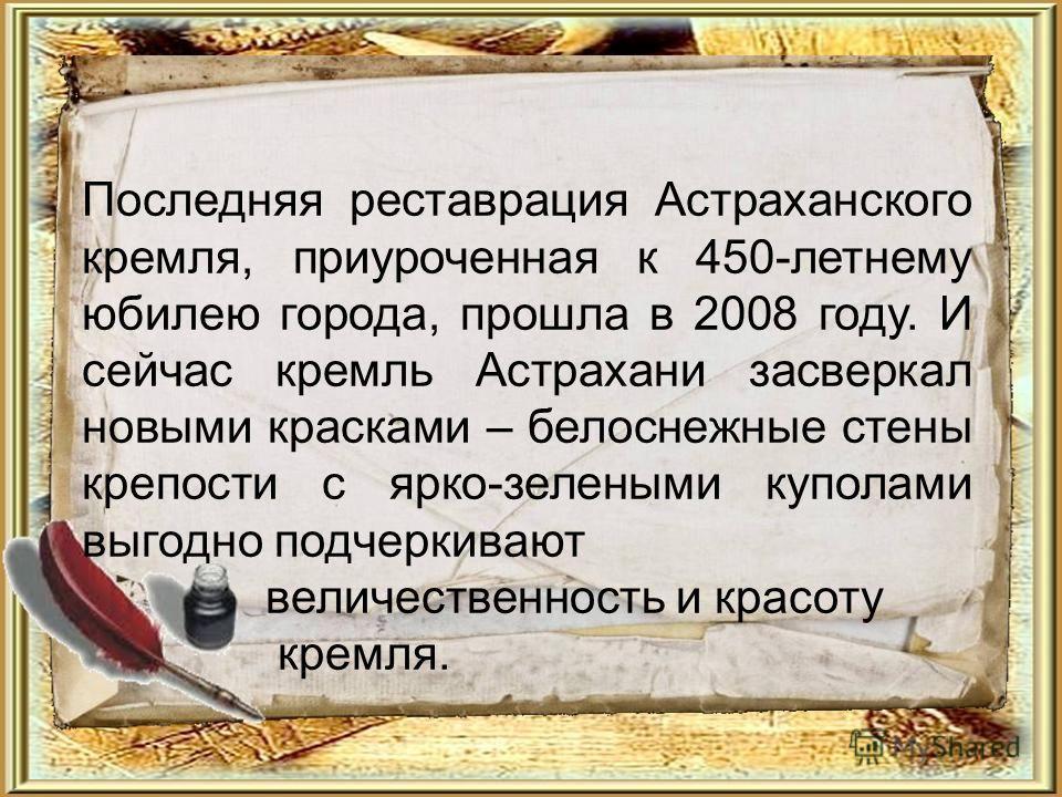 Последняя реставрация Астраханского кремля, приуроченная к 450-летнему юбилею города, прошла в 2008 году. И сейчас кремль Астрахани засверкал новыми красками – белоснежные стены крепости с ярко-зелеными куполами выгодно подчеркивают величественность