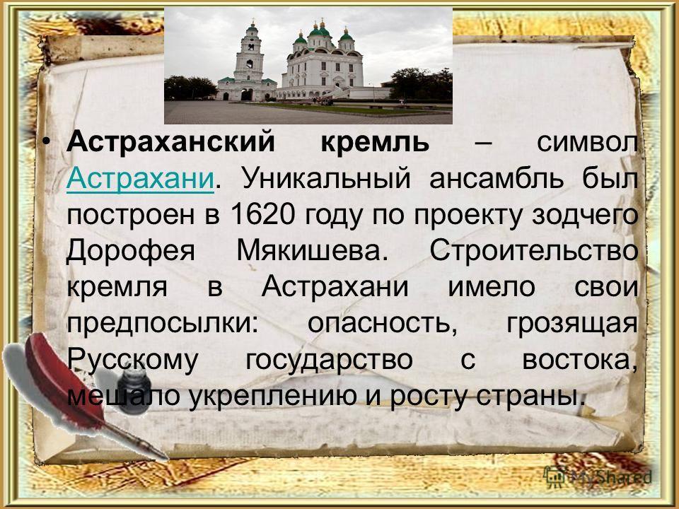 Астраханский кремль – символ Астрахани. Уникальный ансамбль был построен в 1620 году по проекту зодчего Дорофея Мякишева. Строительство кремля в Астрахани имело свои предпосылки: опасность, грозящая Русскому государство с востока, мешало укреплению и