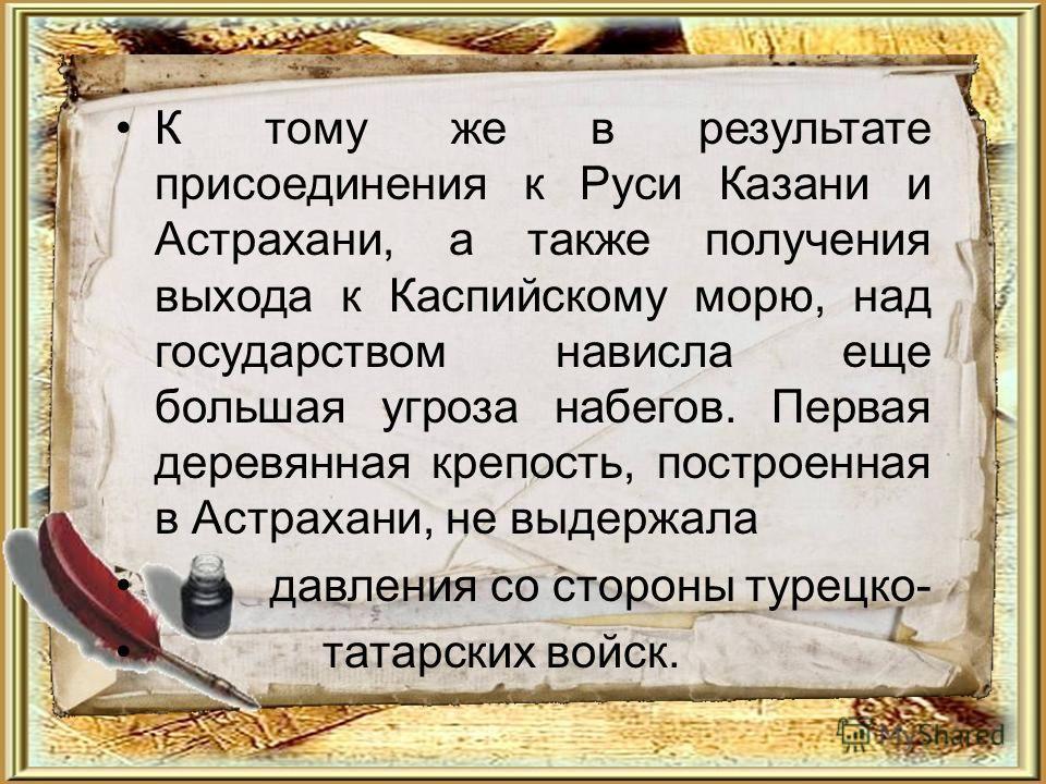 К тому же в результате присоединения к Руси Казани и Астрахани, а также получения выхода к Каспийскому морю, над государством нависла еще большая угроза набегов. Первая деревянная крепость, построенная в Астрахани, не выдержала давления со стороны ту