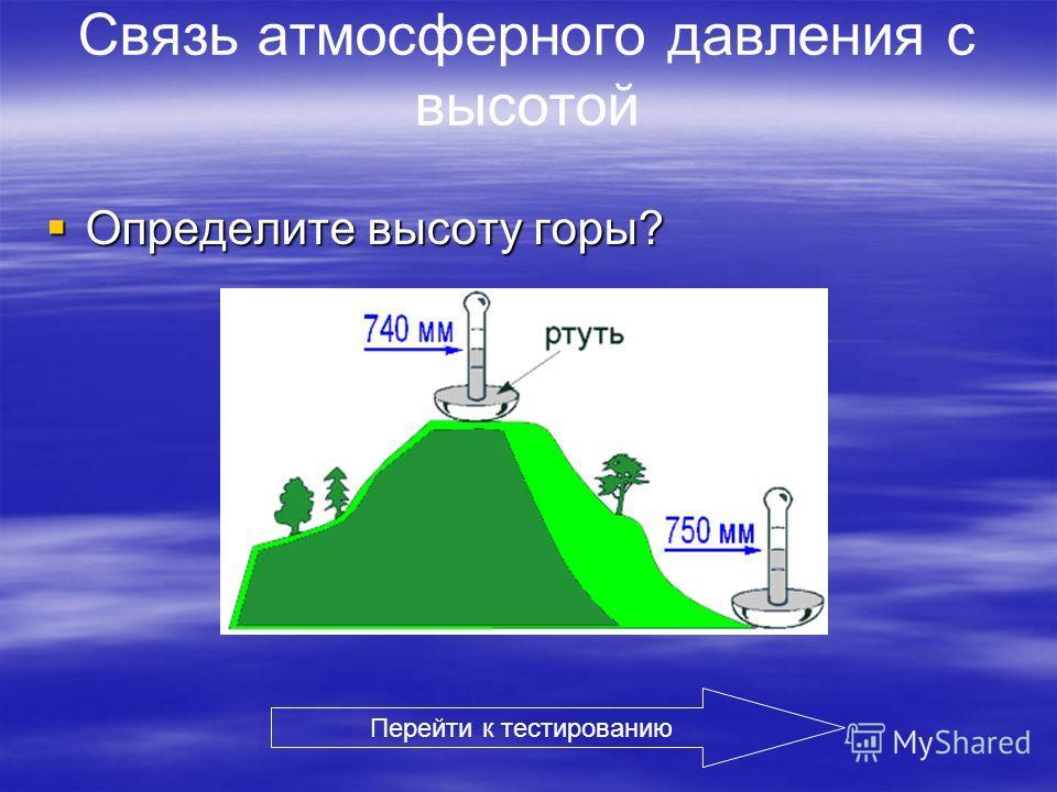 Связь атмосферного давления с высотой Определите высоту горы? Определите высоту горы? Перейти к тестированию