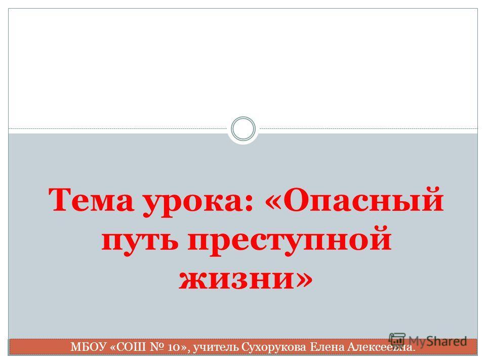 Тема урока: «Опасный путь преступной жизни» МБОУ «СОШ 10», учитель Сухорукова Елена Алексеевна.
