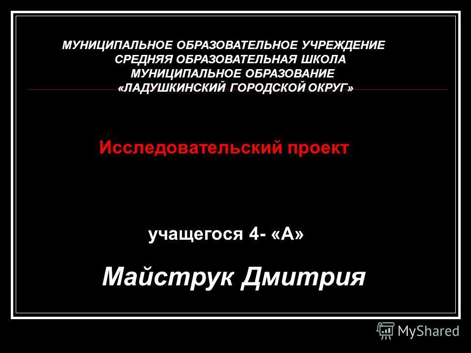 учащегося 4- «А» Майструк Дмитрия Исследовательский проект МУНИЦИПАЛЬНОЕ ОБРАЗОВАТЕЛЬНОЕ УЧРЕЖДЕНИЕ СРЕДНЯЯ ОБРАЗОВАТЕЛЬНАЯ ШКОЛА МУНИЦИПАЛЬНОЕ ОБРАЗОВАНИЕ «ЛАДУШКИНСКИЙ ГОРОДСКОЙ ОКРУГ»