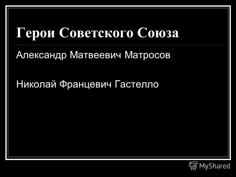 Герои Советского Союза Александр Матвеевич Матросов Николай Францевич Гастелло