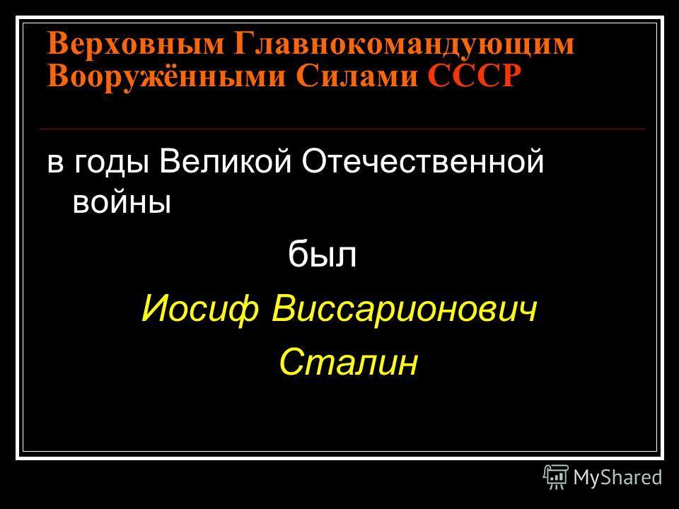 Верховным Главнокомандующим Вооружёнными Силами СССР в годы Великой Отечественной войны был Иосиф Виссарионович Сталин Сталин