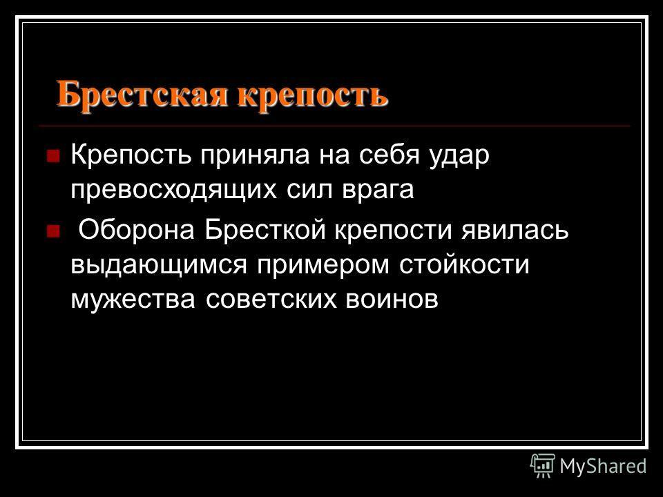 Брестская крепость Крепость приняла на себя удар превосходящих сил врага Оборона Бресткой крепости явилась выдающимся примером стойкости мужества советских воинов