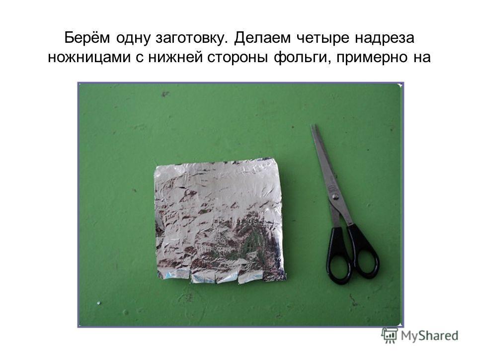 Берём одну заготовку. Делаем четыре надреза ножницами с нижней стороны фольги, примерно на одинаковом расстоянии друг от руга.