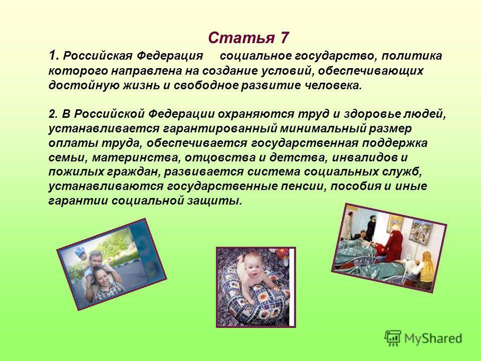 Статья 7 1. Российская Федерация социальное государство, политика которого направлена на создание условий, обеспечивающих достойную жизнь и свободное развитие человека. 2. В Российской Федерации охраняются труд и здоровье людей, устанавливается гаран