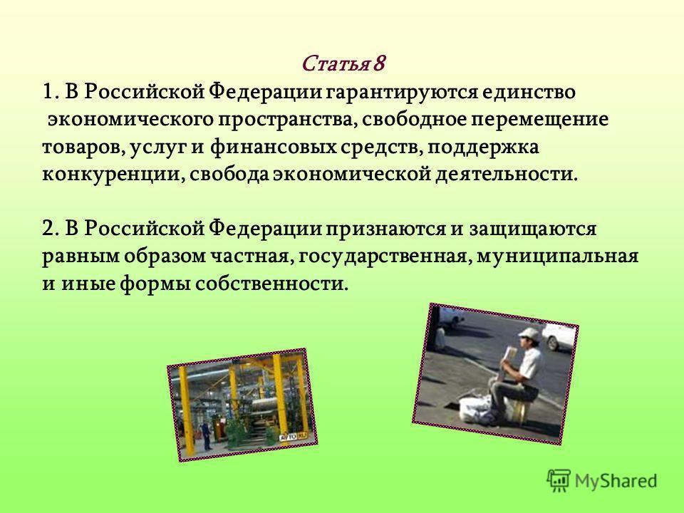 Статья 8 1. В Российской Федерации гарантируются единство экономического пространства, свободное перемещение товаров, услуг и финансовых средств, поддержка конкуренции, свобода экономической деятельности. 2. В Российской Федерации признаются и защища