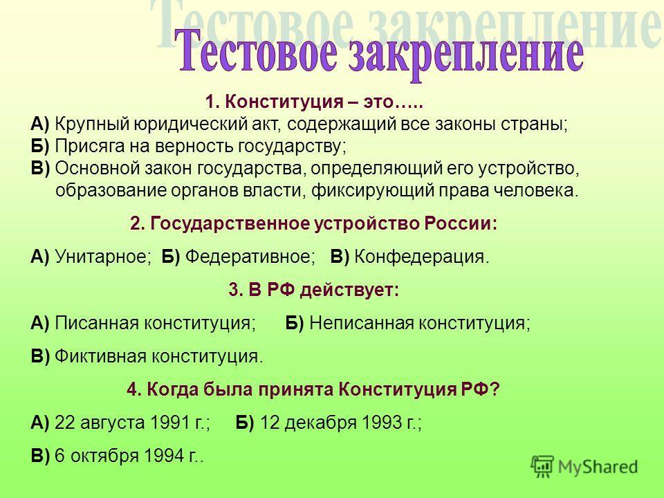 1. Конституция – это….. А) Крупный юридический акт, содержащий все законы страны; Б) Присяга на верность государству; В) Основной закон государства, определяющий его устройство, образование органов власти, фиксирующий права человека. 2. Государственн