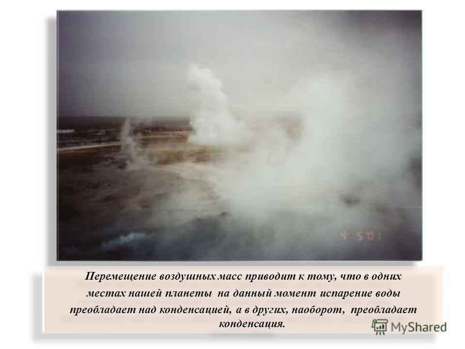 Перемещение воздушных масс приводит к тому, что в одних местах нашей планеты на данный момент испарение воды преобладает над конденсацией, а в других, наоборот, преобладает конденсация. Перемещение воздушных масс приводит к тому, что в одних местах н