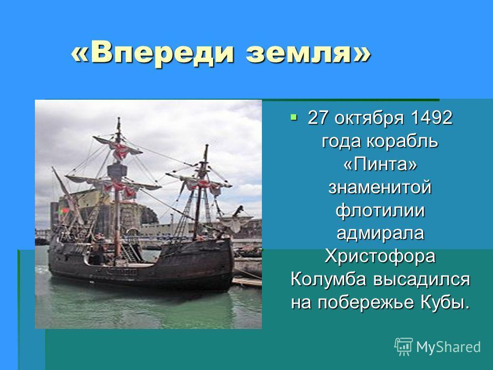 «Впереди земля» «Впереди земля» 27 октября 1492 года корабль «Пинта» знаменитой флотилии адмирала Христофора Колумба высадился на побережье Кубы. 27 октября 1492 года корабль «Пинта» знаменитой флотилии адмирала Христофора Колумба высадился на побере