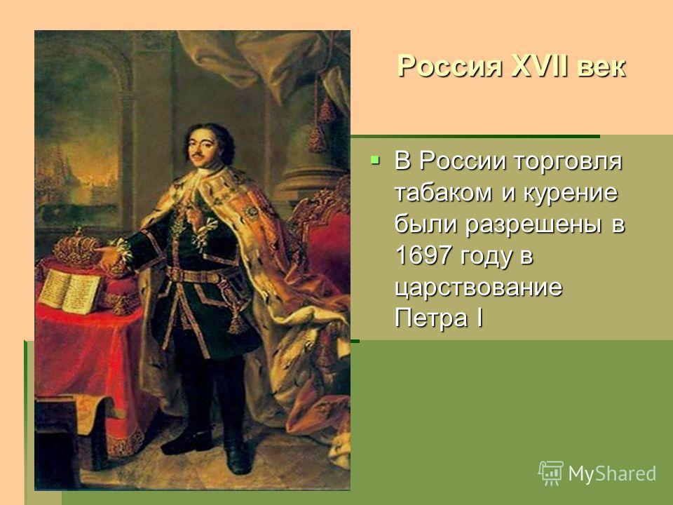 В России торговля табаком и курение были разрешены в 1697 году в царствование Петра I В России торговля табаком и курение были разрешены в 1697 году в царствование Петра I Россия XVII век