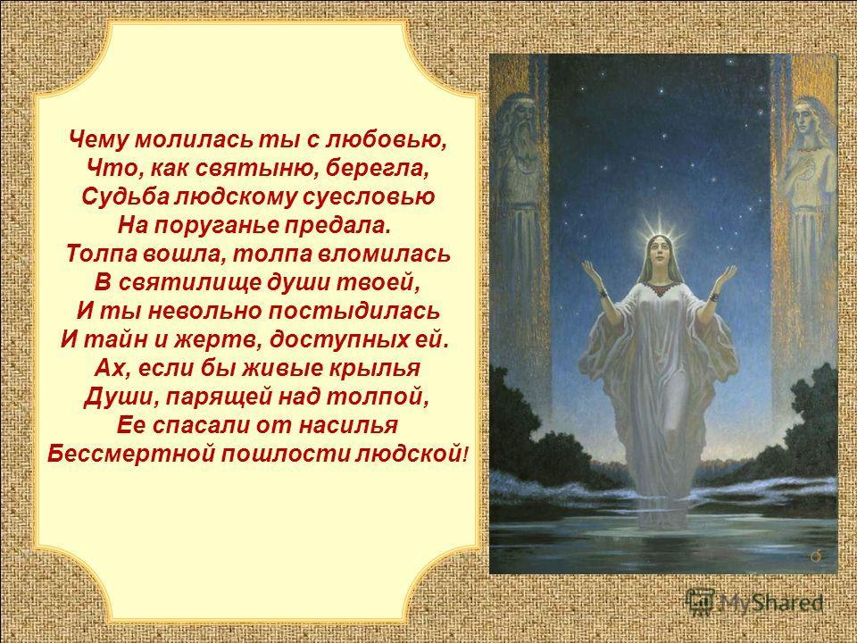 Чему молилась ты с любовью, Что, как святыню, берегла, Судьба людскому суесловью На поруганье предала. Толпа вошла, толпа вломилась В святилище души твоей, И ты невольно постыдилась И тайн и жертв, доступных ей. Ах, если бы живые крылья Души, парящей
