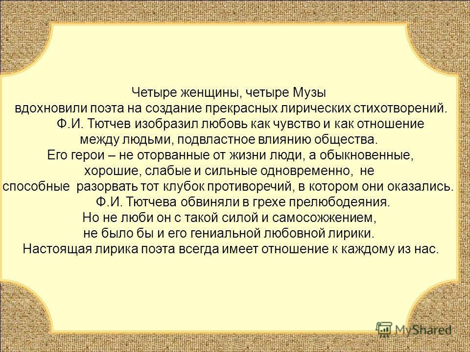 Четыре женщины, четыре Музы вдохновили поэта на создание прекрасных лирических стихотворений. Ф.И. Тютчев изобразил любовь как чувство и как отношение между людьми, подвластное влиянию общества. Его герои – не оторванные от жизни люди, а обыкновенные