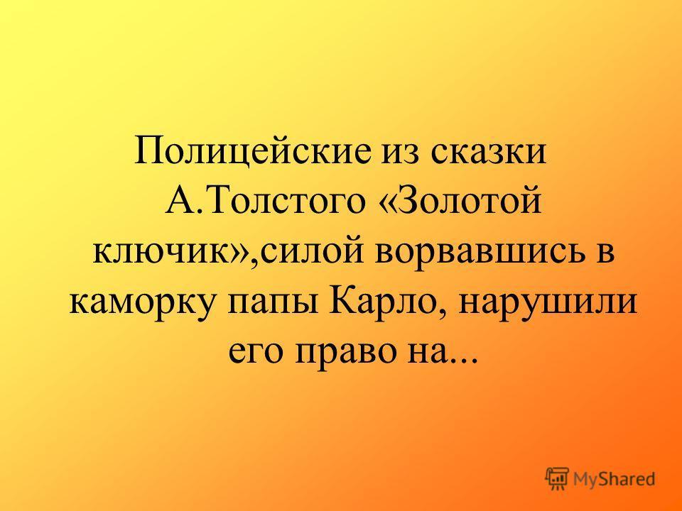 Полицейские из сказки А.Толстого «Золотой ключик»,силой ворвавшись в каморку папы Карло, нарушили его право на...