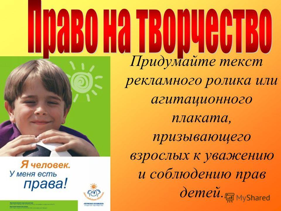 Придумайте текст рекламного ролика или агитационного плаката, призывающего взрослых к уважению и соблюдению прав детей.