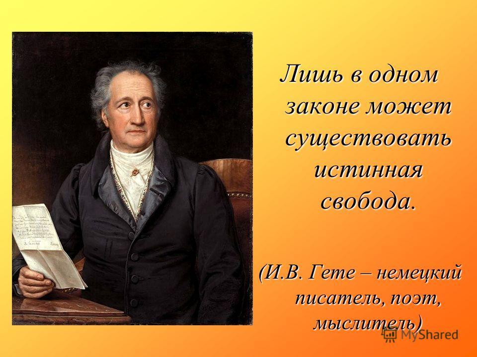 Лишь в одном законе может существовать истинная свобода. (И.В. Гете – немецкий писатель, поэт, мыслитель)