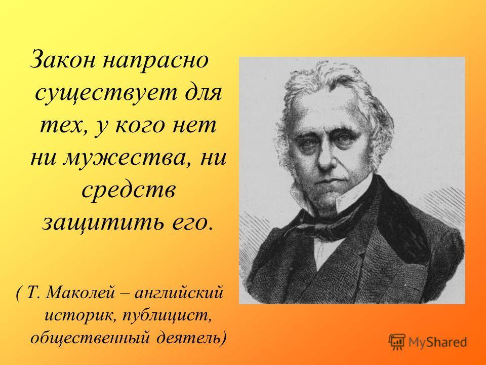Закон напрасно существует для тех, у кого нет ни мужества, ни средств защитить его. ( Т. Маколей – английский историк, публицист, общественный деятель)