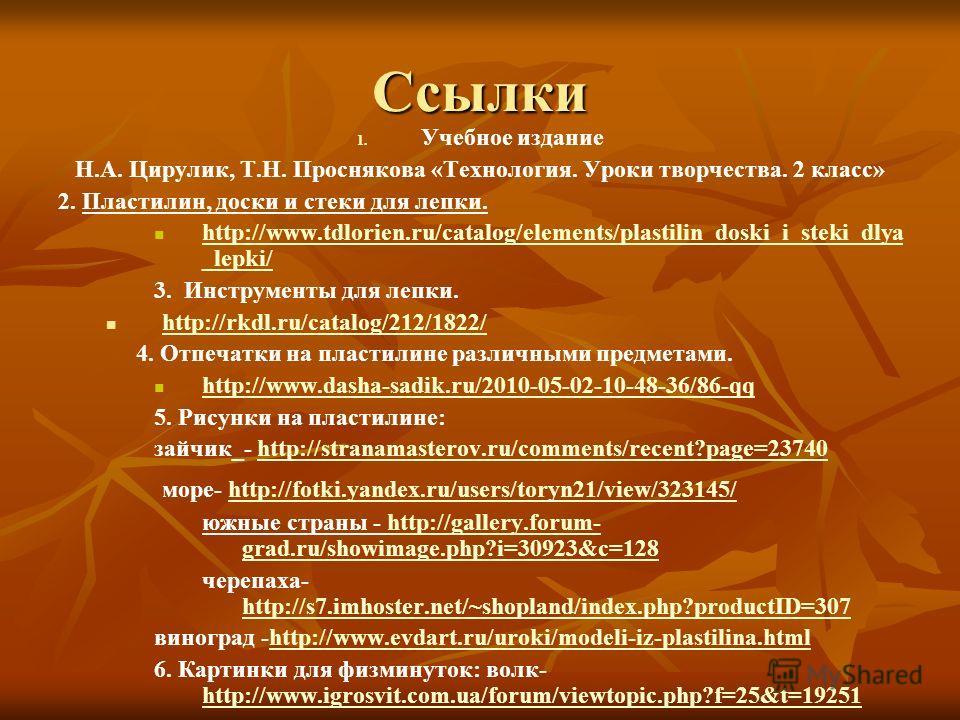 Ссылки 1. 1. Учебное издание Н.А. Цирулик, Т.Н. Проснякова «Технология. Уроки творчества. 2 класс» 2. Пластилин, доски и стеки для лепки. http://www.tdlorien.ru/catalog/elements/plastilin_doski_i_steki_dlya _lepki/ http://www.tdlorien.ru/catalog/elem