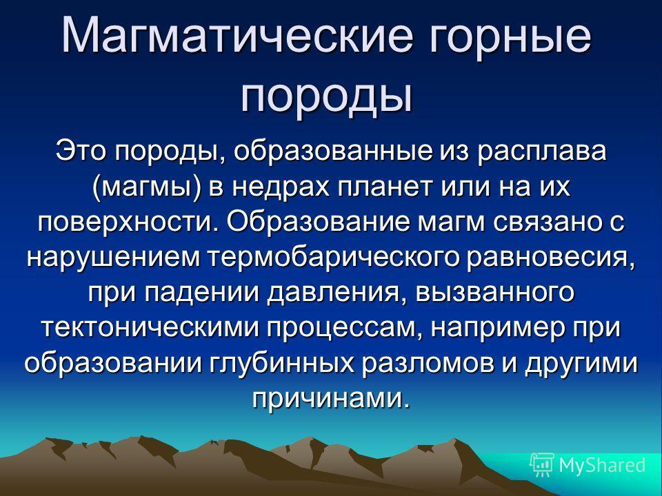 Магматические горные породы Это породы, образованные из расплава (магмы) в недрах планет или на их поверхности. Образование магм связано с нарушением термобарического равновесия, при падении давления, вызванного тектоническими процессам, например при