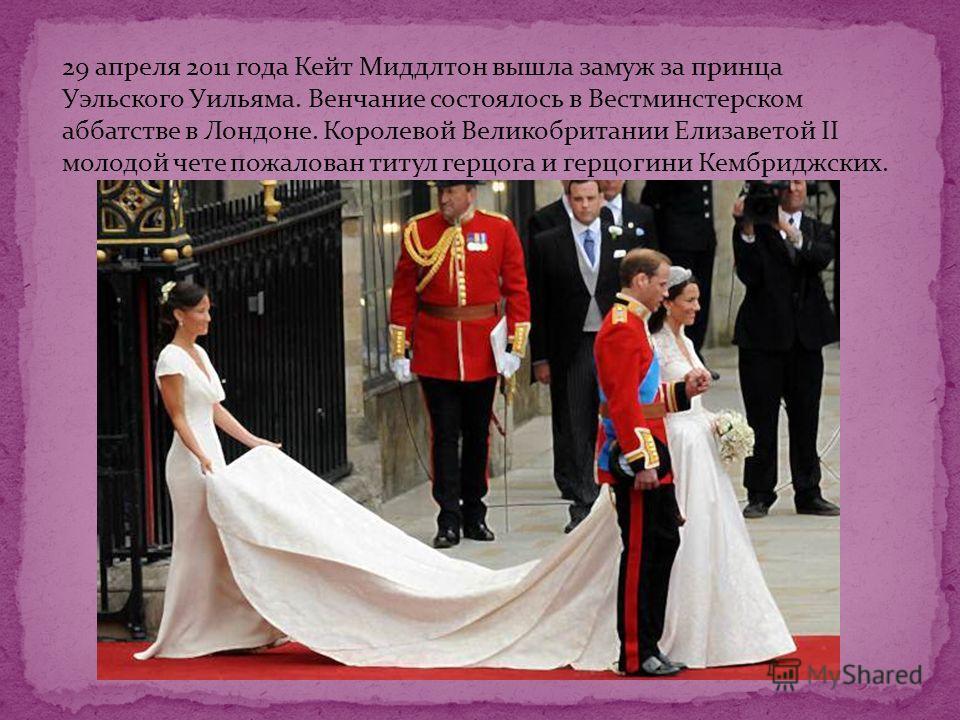 29 апреля 2011 года Кейт Миддлтон вышла замуж за принца Уэльского Уильяма. Венчание состоялось в Вестминстерском аббатстве в Лондоне. Королевой Великобритании Елизаветой II молодой чете пожалован титул герцога и герцогини Кембриджских.
