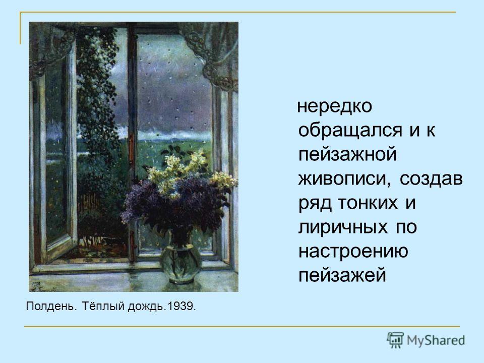 нередко обращался и к пейзажной живописи, создав ряд тонких и лиричных по настроению пейзажей Полдень. Тёплый дождь.1939.
