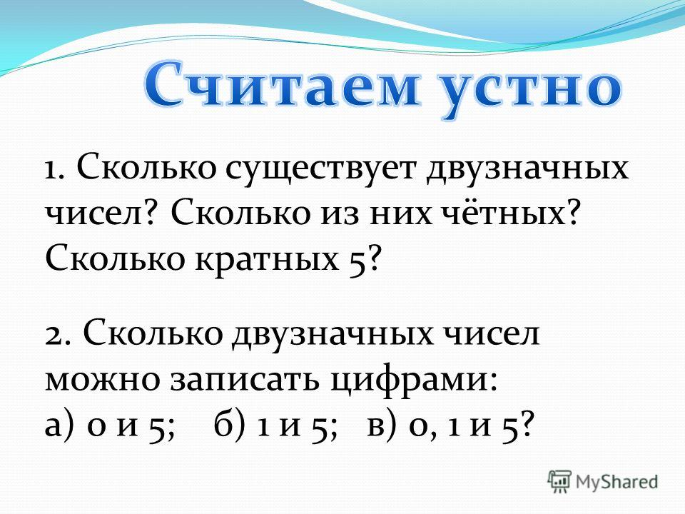 1. Сколько существует двузначных чисел? Сколько из них чётных? Сколько кратных 5? 2. Сколько двузначных чисел можно записать цифрами: а) 0 и 5; б) 1 и 5; в) 0, 1 и 5?