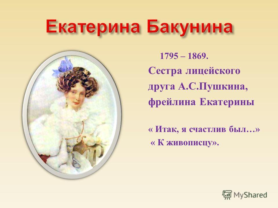 1795 – 1869. Сестра лицейского друга А. С. Пушкина, фрейлина Екатерины « Итак, я счастлив был …» « К живописцу ».
