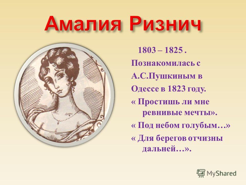1803 – 1825. Познакомилась с А. С. Пушкиным в Одессе в 1823 году. « Простишь ли мне ревнивые мечты ». « Под небом голубым …» « Для берегов отчизны дальней …».